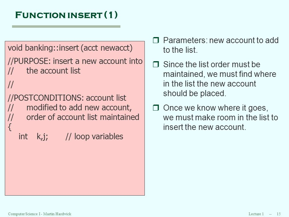 Lecture 1 -- 15 Computer Science I - Martin Hardwick Function insert (1) void banking::insert (acct newacct) //PURPOSE: insert a new account into // the account list // //POSTCONDITIONS: account list // modified to add new account, // order of account list maintained { intk,j;// loop variables rParameters: new account to add to the list.