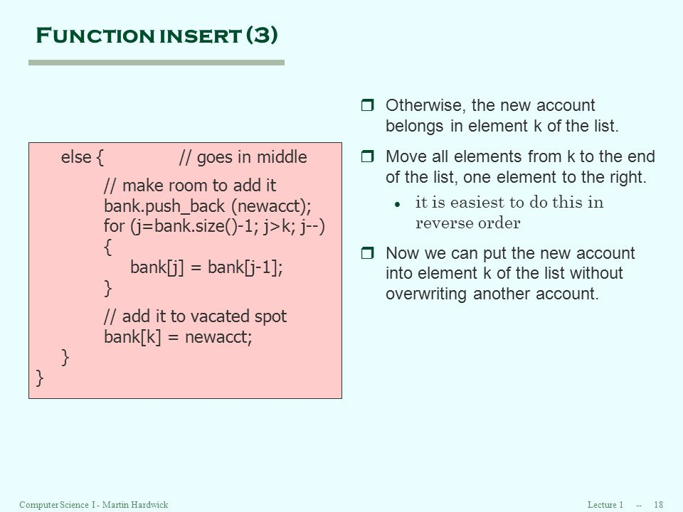 Lecture 1 -- 18 Computer Science I - Martin Hardwick Function insert (3) else { // goes in middle // make room to add it bank.push_back (newacct); for (j=bank.size()-1; j>k; j--) { bank[j] = bank[j-1]; } // add it to vacated spot bank[k] = newacct; } rOtherwise, the new account belongs in element k of the list.