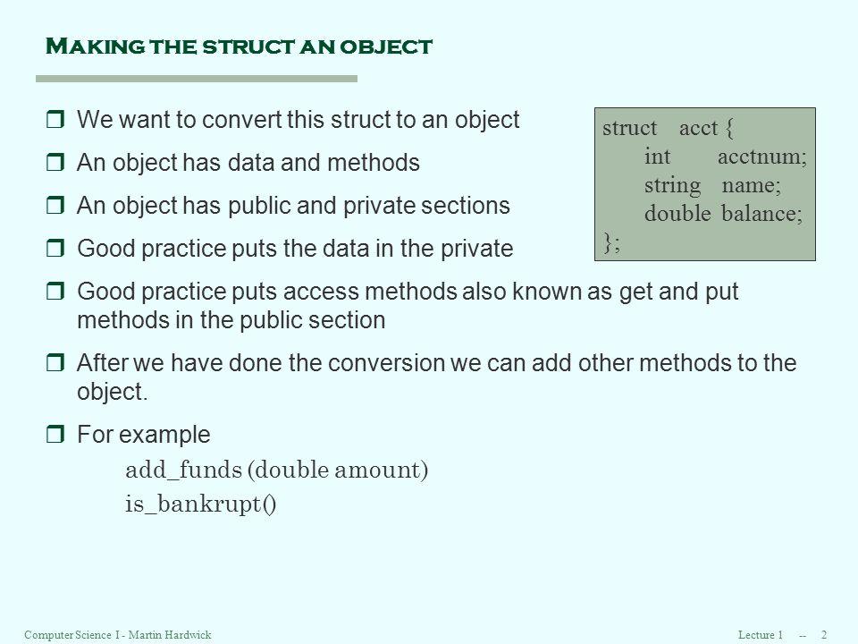 Lecture 1 -- 2 Computer Science I - Martin Hardwick Making the struct an object rWe want to convert this struct to an object rAn object has data and methods rAn object has public and private sections rGood practice puts the data in the private rGood practice puts access methods also known as get and put methods in the public section rAfter we have done the conversion we can add other methods to the object.