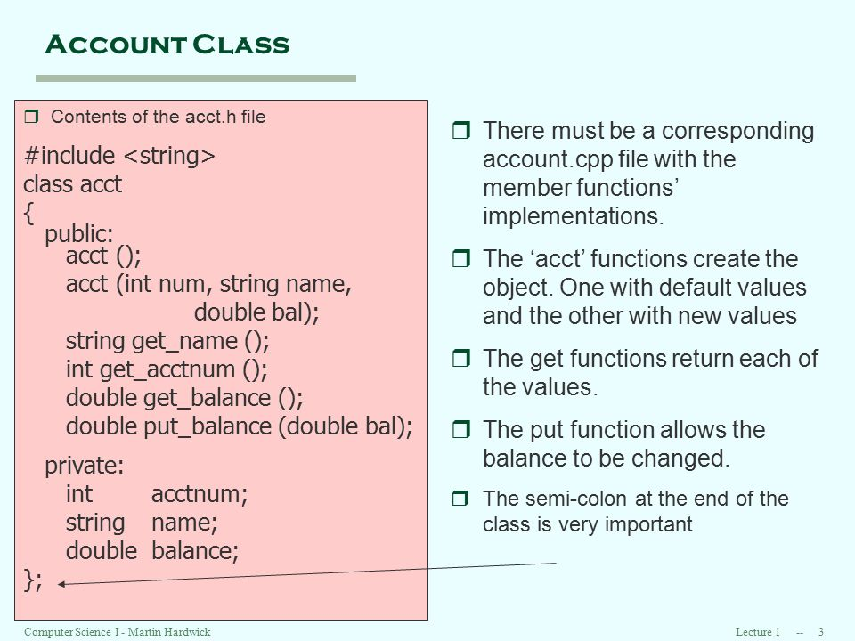 Lecture 1 -- 4 Computer Science I - Martin Hardwick Acct implementation r Contents of the acct.cpp file #include #include acct.h double acct::get_bal () { return balance; } void acct::put_balance (double bal) { balance = bal; return; } string acct::get_name () { return name; } void acct::put_name (string nme) { name = nme; return; } rA method is a function that starts with the name of the class followed by :: .