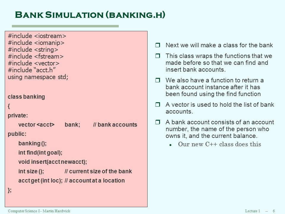 Lecture 1 -- 7 Computer Science I - Martin Hardwick Bank Simulation (2) #include banking.h int main () //PURPOSE: simulate a small bank //PRECONDITIONS: existing // accounts in file account.txt // in project folder //POSTCONDITIONS: finds, inserts, // deletes, and lists accounts { // list of bank accounts banking my_bank; // file with list of bank accounts ifstreamvault; // user request stringcommand; // account number to find intgoal; rThe main function creates the list of bank accounts and processes user commands to perform transactions.