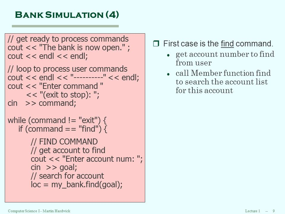 Lecture 1 -- 9 Computer Science I - Martin Hardwick Bank Simulation (4) // get ready to process commands cout << The bank is now open. ; cout << endl << endl; // loop to process user commands cout << endl << ---------- << endl; cout << Enter command << (exit to stop): ; cin >> command; while (command != exit ) { if (command == find ) { // FIND COMMAND // get account to find cout << Enter account num: ; cin >> goal; // search for account loc = my_bank.find(goal); rFirst case is the find command.