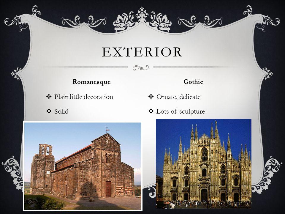  Plain little decoration  Solid  Ornate, delicate  Lots of sculpture EXTERIOR Romanesque Gothic