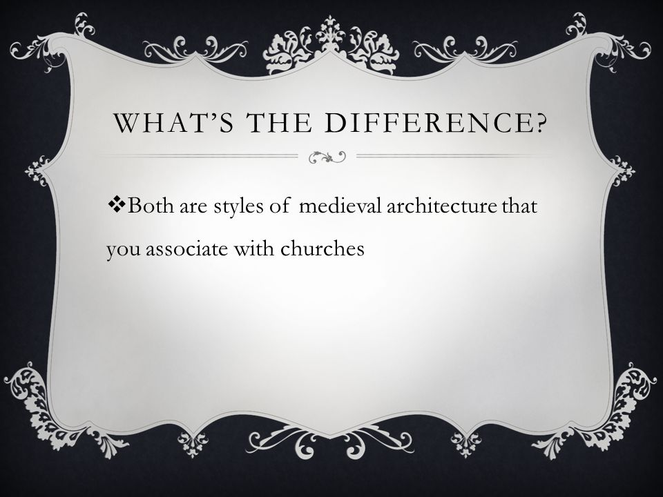 WHAT'S THE DIFFERENCE?  Both are styles of medieval architecture that you associate with churches