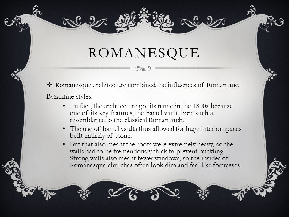 ROMANESQUE  Romanesque architecture combined the influences of Roman and Byzantine styles.