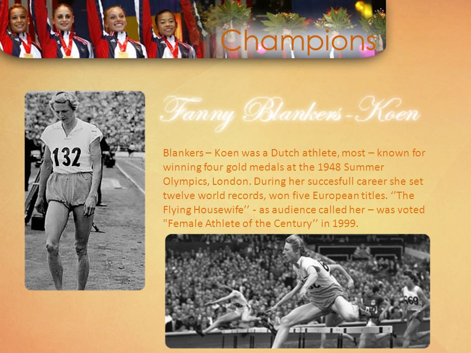Blankers – Koen was a Dutch athlete, most – known for winning four gold medals at the 1948 Summer Olympics, London. During her succesfull career she s