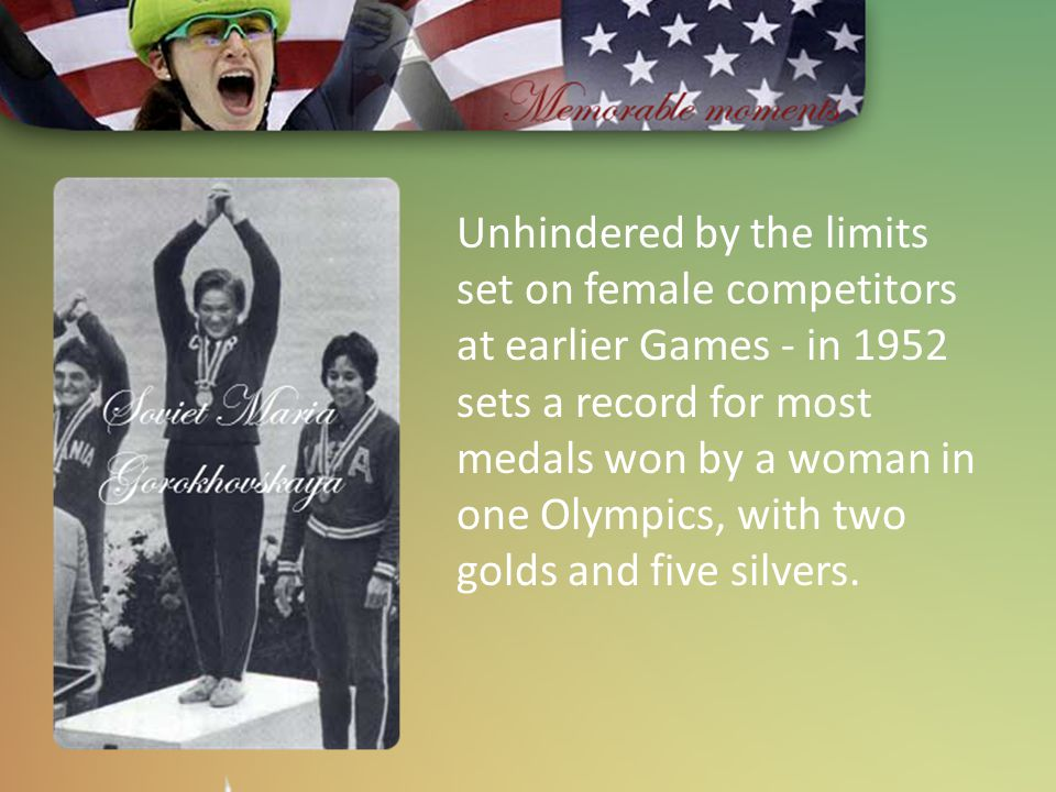 Unhindered by the limits set on female competitors at earlier Games - in 1952 sets a record for most medals won by a woman in one Olympics, with two g