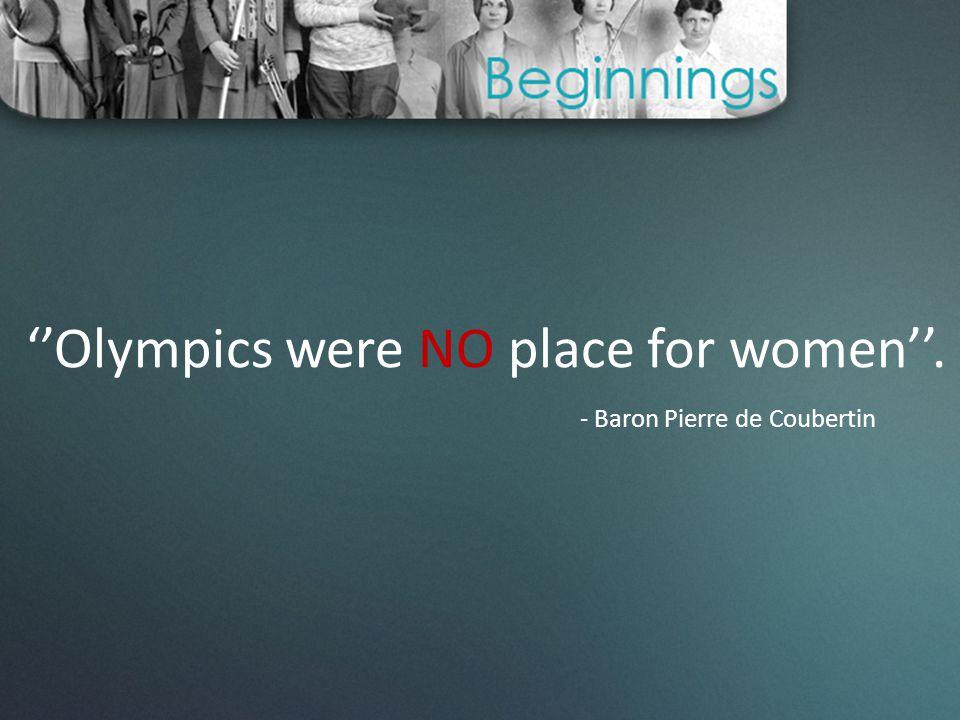''Olympics were NO place for women''. - Baron Pierre de Coubertin