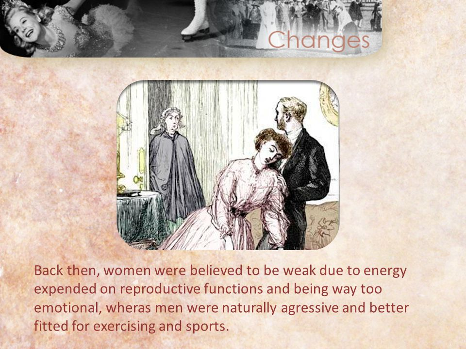 Back then, women were believed to be weak due to energy expended on reproductive functions and being way too emotional, wheras men were naturally agressive and better fitted for exercising and sports.