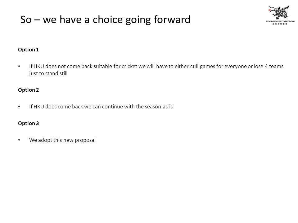So – we have a choice going forward Option 1 If HKU does not come back suitable for cricket we will have to either cull games for everyone or lose 4 teams just to stand still Option 2 If HKU does come back we can continue with the season as is Option 3 We adopt this new proposal