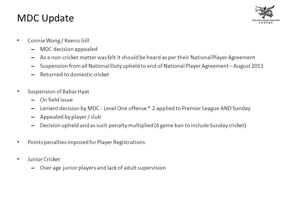 MDC Update Connie Wong / Keenu Gill – MDC decision appealed – As a non-cricket matter was felt it should be heard as per their National Player Agreement – Suspension from all National Duty upheld to end of National Player Agreement – August 2013 – Returned to domestic cricket Suspension of Babar Hyat – On field issue – Lenient decision by MDC - Level One offense * 2 applied to Premier League AND Sunday – Appealed by player / club – Decision upheld and as such penalty multiplied (4 game ban to include Sunday cricket) Points penalties imposed for Player Registrations Junior Cricket – Over age junior players and lack of adult supervision