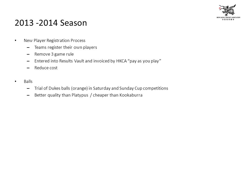 2013 -2014 Season New Player Registration Process – Teams register their own players – Remove 3 game rule – Entered into Results Vault and invoiced by HKCA pay as you play – Reduce cost Balls – Trial of Dukes balls (orange) in Saturday and Sunday Cup competitions – Better quality than Platypus / cheaper than Kookaburra