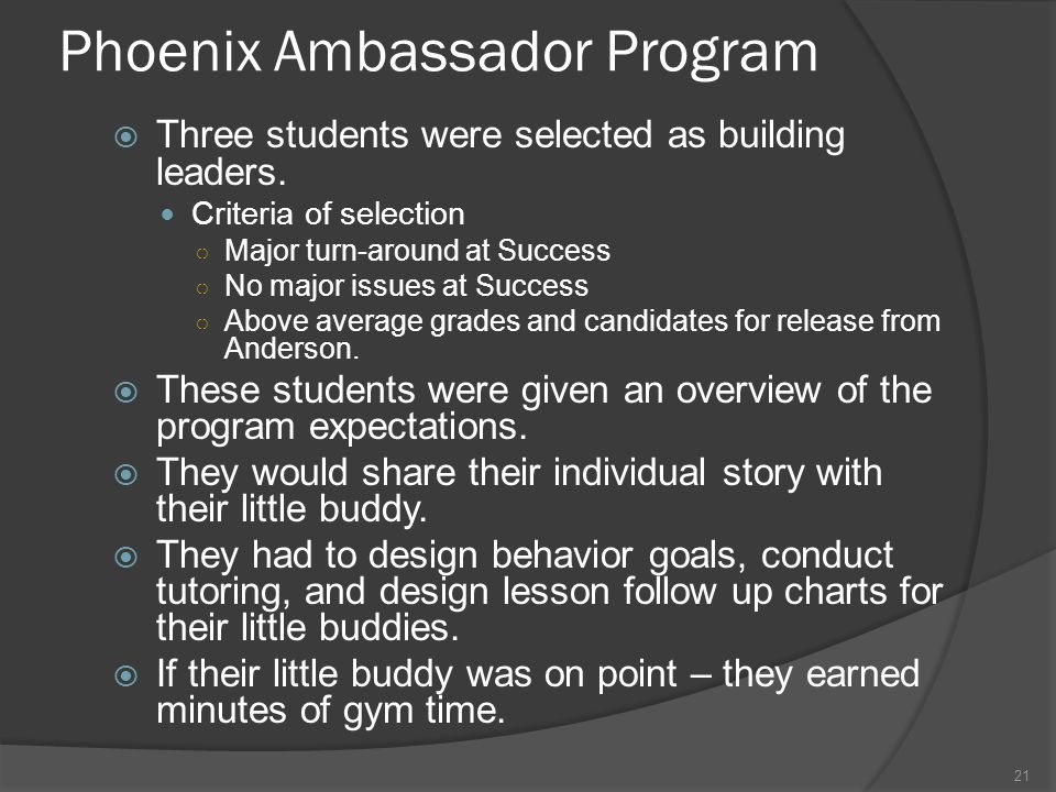 Phoenix Ambassador Program  Three students were selected as building leaders. Criteria of selection ○ Major turn-around at Success ○ No major issues