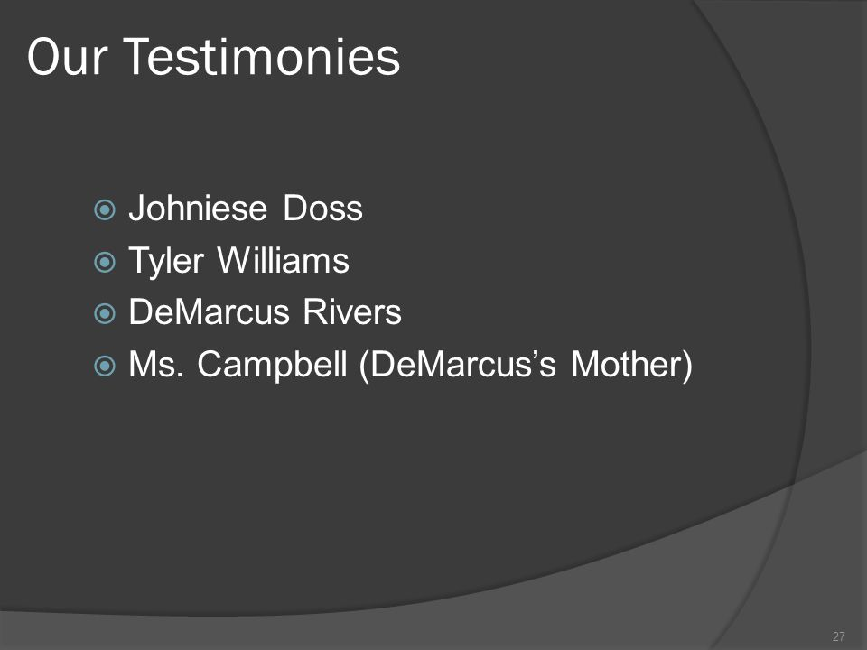 Our Testimonies  Johniese Doss  Tyler Williams  DeMarcus Rivers  Ms. Campbell (DeMarcus's Mother) 27