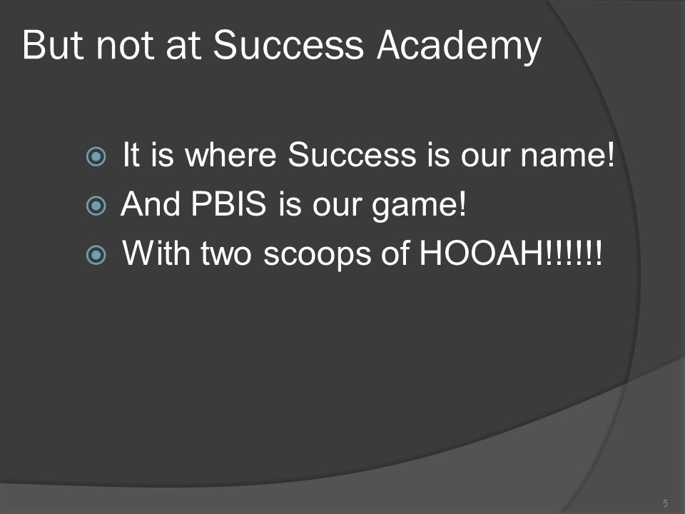 But not at Success Academy  It is where Success is our name!  And PBIS is our game!  With two scoops of HOOAH!!!!!! 5