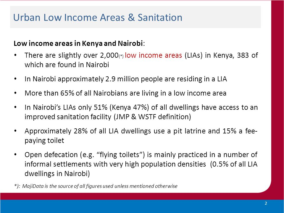 Urban Low Income Areas & Sanitation Low income areas in Kenya and Nairobi: There are slightly over 2,000 (*) low income areas (LIAs) in Kenya, 383 of which are found in Nairobi In Nairobi approximately 2.9 million people are residing in a LIA More than 65% of all Nairobians are living in a low income area In Nairobi's LIAs only 51% (Kenya 47%) of all dwellings have access to an improved sanitation facility (JMP & WSTF definition) Approximately 28% of all LIA dwellings use a pit latrine and 15% a fee- paying toilet Open defecation (e.g.