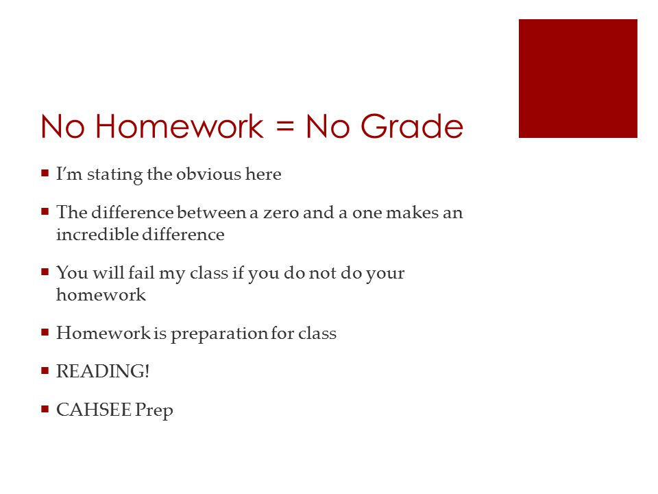 No Homework = No Grade  I'm stating the obvious here  The difference between a zero and a one makes an incredible difference  You will fail my class if you do not do your homework  Homework is preparation for class  READING.