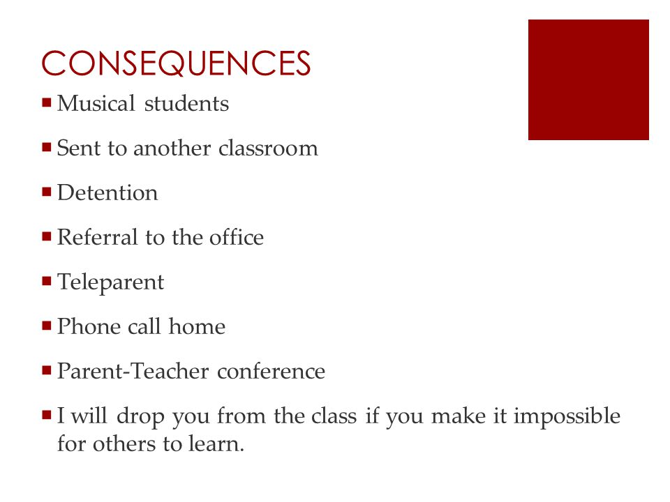 CONSEQUENCES  Musical students  Sent to another classroom  Detention  Referral to the office  Teleparent  Phone call home  Parent-Teacher conference  I will drop you from the class if you make it impossible for others to learn.