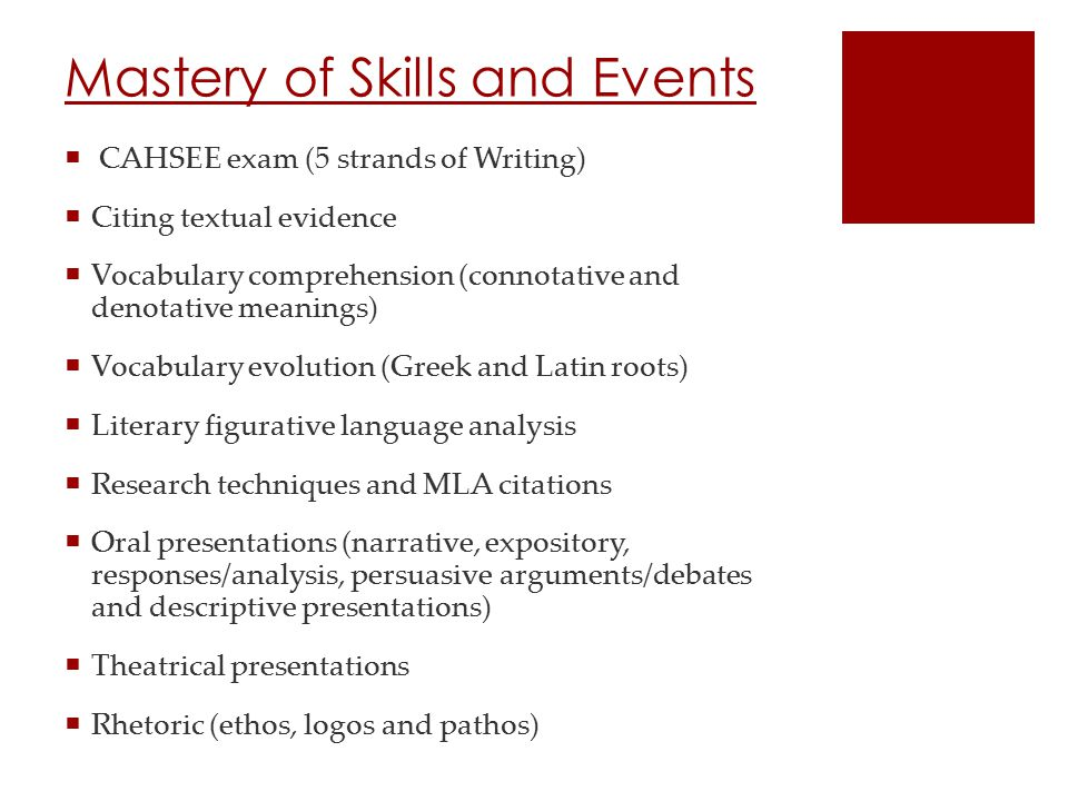 Mastery of Skills and Events  CAHSEE exam (5 strands of Writing)  Citing textual evidence  Vocabulary comprehension (connotative and denotative meanings)  Vocabulary evolution (Greek and Latin roots)  Literary figurative language analysis  Research techniques and MLA citations  Oral presentations (narrative, expository, responses/analysis, persuasive arguments/debates and descriptive presentations)  Theatrical presentations  Rhetoric (ethos, logos and pathos)
