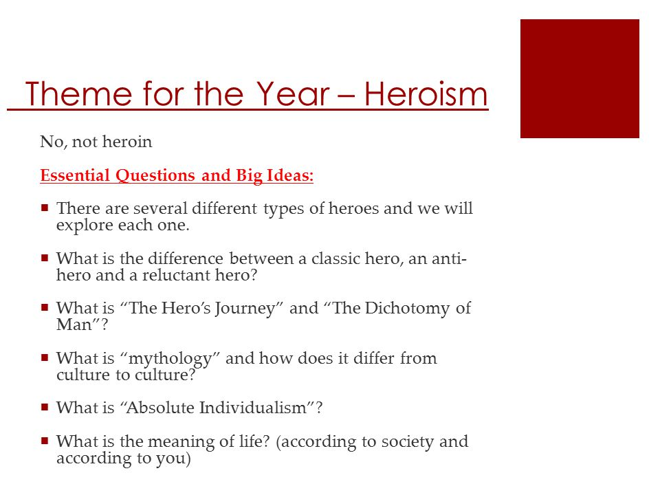 Theme for the Year – Heroism No, not heroin Essential Questions and Big Ideas:  There are several different types of heroes and we will explore each one.