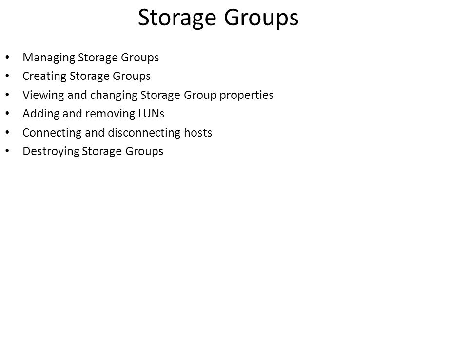 Storage Groups Managing Storage Groups Creating Storage Groups Viewing and changing Storage Group properties Adding and removing LUNs Connecting and disconnecting hosts Destroying Storage Groups