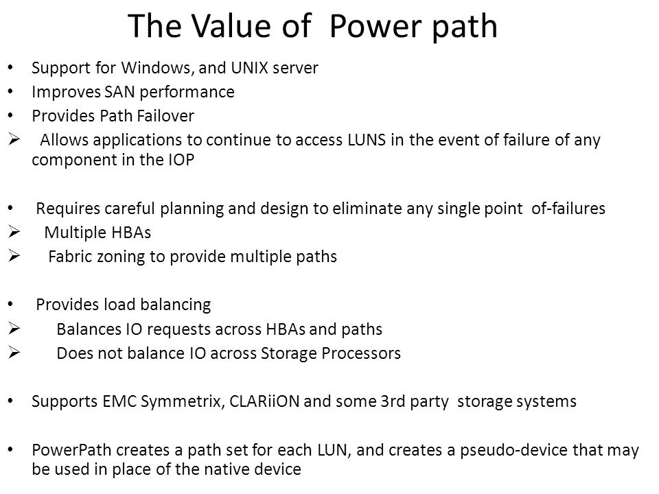 The Value of Power path Support for Windows, and UNIX server Improves SAN performance Provides Path Failover  Allows applications to continue to access LUNS in the event of failure of any component in the IOP Requires careful planning and design to eliminate any single point of-failures  Multiple HBAs  Fabric zoning to provide multiple paths Provides load balancing  Balances IO requests across HBAs and paths  Does not balance IO across Storage Processors Supports EMC Symmetrix, CLARiiON and some 3rd party storage systems PowerPath creates a path set for each LUN, and creates a pseudo-device that may be used in place of the native device