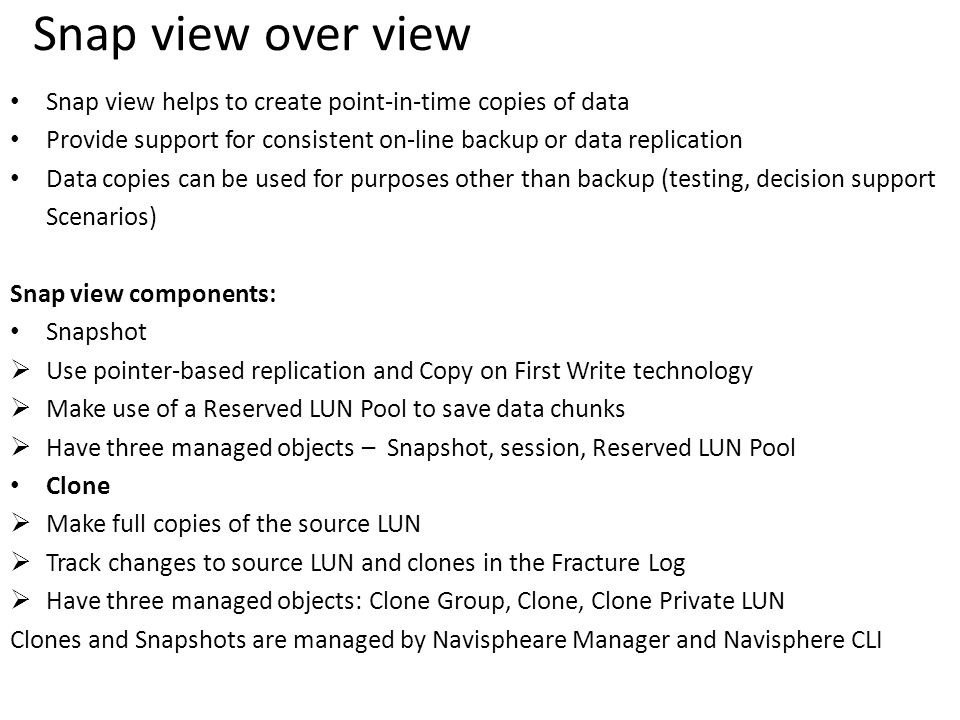 Snap view over view Snap view helps to create point-in-time copies of data Provide support for consistent on-line backup or data replication Data copies can be used for purposes other than backup (testing, decision support Scenarios) Snap view components: Snapshot  Use pointer-based replication and Copy on First Write technology  Make use of a Reserved LUN Pool to save data chunks  Have three managed objects – Snapshot, session, Reserved LUN Pool Clone  Make full copies of the source LUN  Track changes to source LUN and clones in the Fracture Log  Have three managed objects: Clone Group, Clone, Clone Private LUN Clones and Snapshots are managed by Navispheare Manager and Navisphere CLI