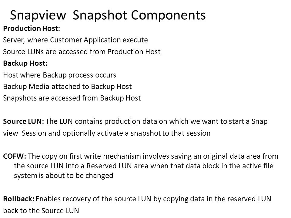Snapview Snapshot Components Production Host: Server, where Customer Application execute Source LUNs are accessed from Production Host Backup Host: Host where Backup process occurs Backup Media attached to Backup Host Snapshots are accessed from Backup Host Source LUN: The LUN contains production data on which we want to start a Snap view Session and optionally activate a snapshot to that session COFW: The copy on first write mechanism involves saving an original data area from the source LUN into a Reserved LUN area when that data block in the active file system is about to be changed Rollback: Enables recovery of the source LUN by copying data in the reserved LUN back to the Source LUN