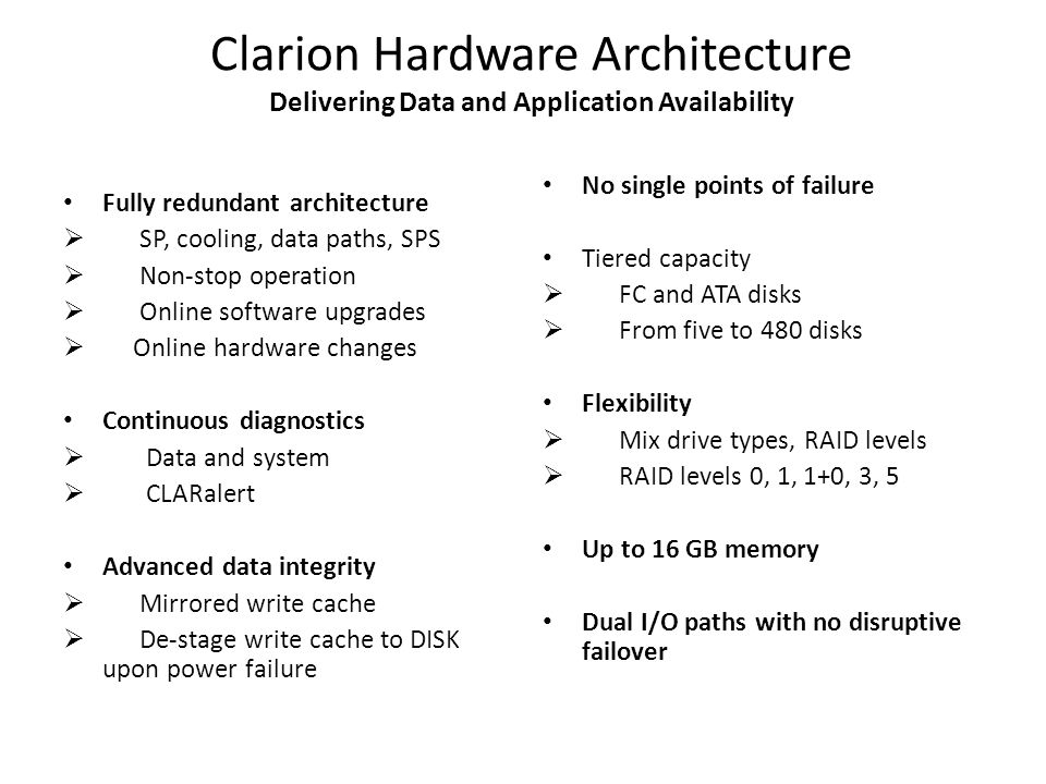 Clarion Hardware Architecture Delivering Data and Application Availability Fully redundant architecture  SP, cooling, data paths, SPS  Non-stop operation  Online software upgrades  Online hardware changes Continuous diagnostics  Data and system  CLARalert Advanced data integrity  Mirrored write cache  De-stage write cache to DISK upon power failure No single points of failure Tiered capacity  FC and ATA disks  From five to 480 disks Flexibility  Mix drive types, RAID levels  RAID levels 0, 1, 1+0, 3, 5 Up to 16 GB memory Dual I/O paths with no disruptive failover