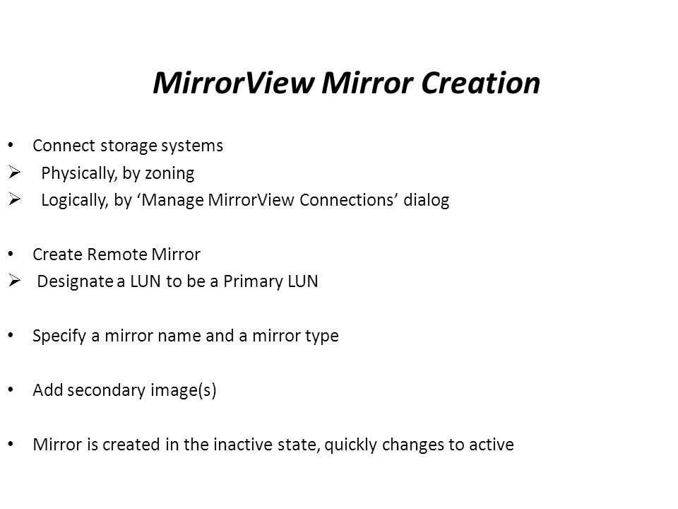 MirrorView Mirror Creation Connect storage systems  Physically, by zoning  Logically, by 'Manage MirrorView Connections' dialog Create Remote Mirror  Designate a LUN to be a Primary LUN Specify a mirror name and a mirror type Add secondary image(s) Mirror is created in the inactive state, quickly changes to active