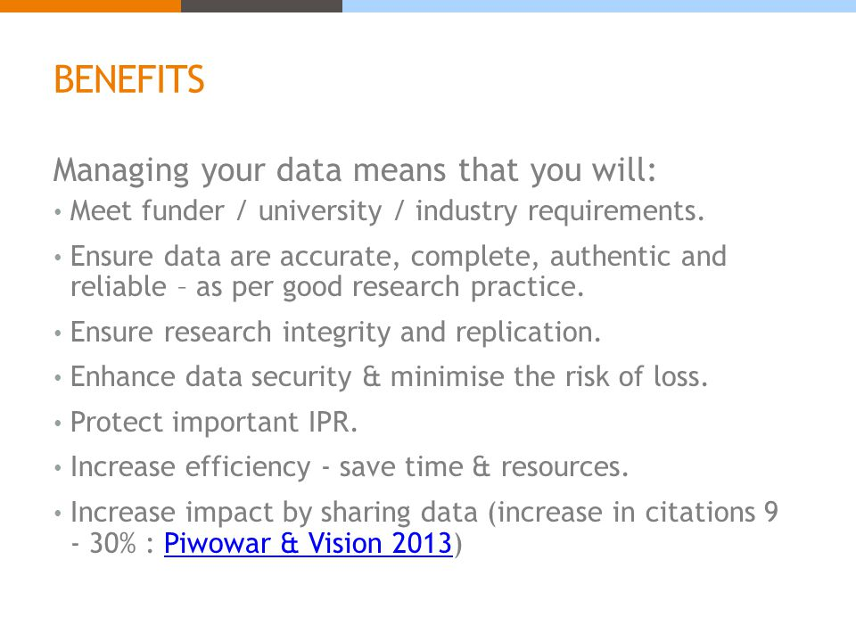 BENEFITS Managing your data means that you will: Meet funder / university / industry requirements.