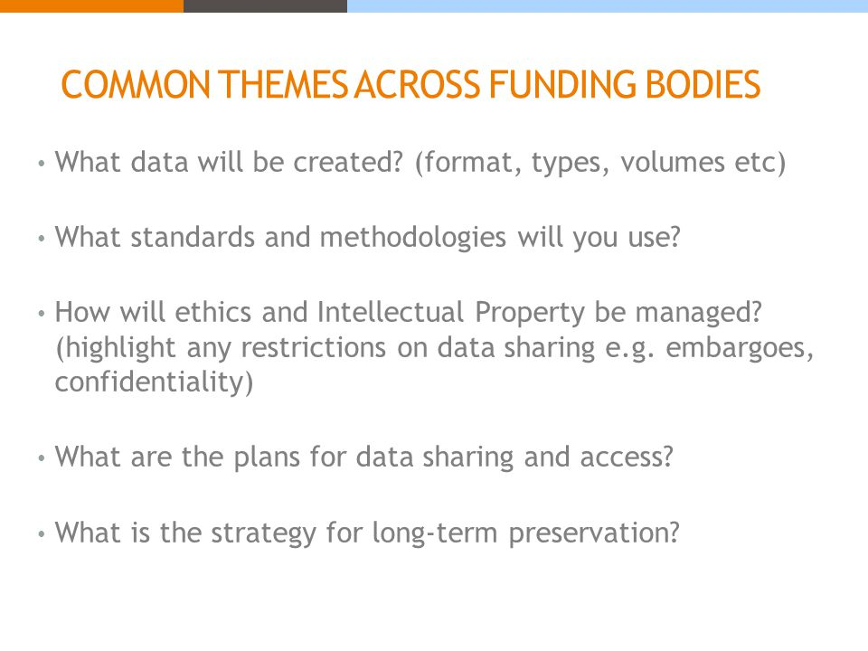 COMMON THEMES ACROSS FUNDING BODIES What data will be created? (format, types, volumes etc) What standards and methodologies will you use? How will et