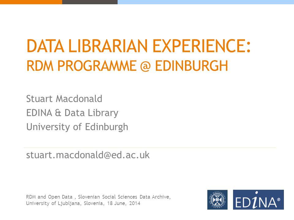 DATA LIBRARIAN EXPERIENCE : RDM PROGRAMME @ EDINBURGH Stuart Macdonald EDINA & Data Library University of Edinburgh stuart.macdonald@ed.ac.uk RDM and