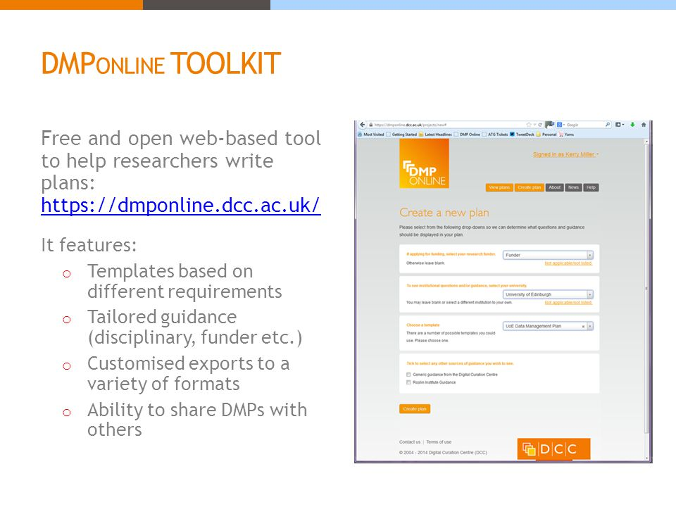 DMP ONLINE TOOLKIT Free and open web-based tool to help researchers write plans: https://dmponline.dcc.ac.uk/ https://dmponline.dcc.ac.uk/ It features