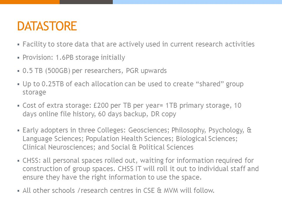 DATASTORE  Facility to store data that are actively used in current research activities  Provision: 1.6PB storage initially  0.5 TB (500GB) per researchers, PGR upwards  Up to 0.25TB of each allocation can be used to create shared group storage  Cost of extra storage: £200 per TB per year= 1TB primary storage, 10 days online file history, 60 days backup, DR copy  Early adopters in three Colleges: Geosciences; Philosophy, Psychology, & Language Sciences; Population Health Sciences; Biological Sciences; Clinical Neurosciences; and Social & Political Sciences  CHSS: all personal spaces rolled out, waiting for information required for construction of group spaces.
