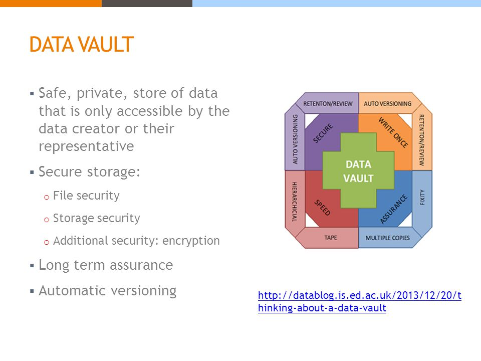 DATA VAULT  Safe, private, store of data that is only accessible by the data creator or their representative  Secure storage: o File security o Storage security o Additional security: encryption  Long term assurance  Automatic versioning http://datablog.is.ed.ac.uk/2013/12/20/t hinking-about-a-data-vault