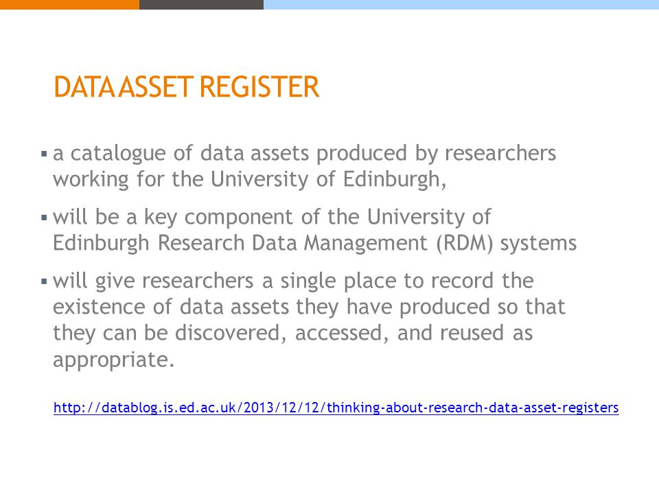 DATA ASSET REGISTER  a catalogue of data assets produced by researchers working for the University of Edinburgh,  will be a key component of the University of Edinburgh Research Data Management (RDM) systems  will give researchers a single place to record the existence of data assets they have produced so that they can be discovered, accessed, and reused as appropriate.
