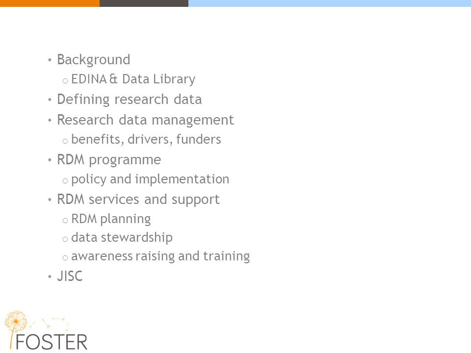 Background o EDINA & Data Library Defining research data Research data management o benefits, drivers, funders RDM programme o policy and implementation RDM services and support o RDM planning o data stewardship o awareness raising and training JISC