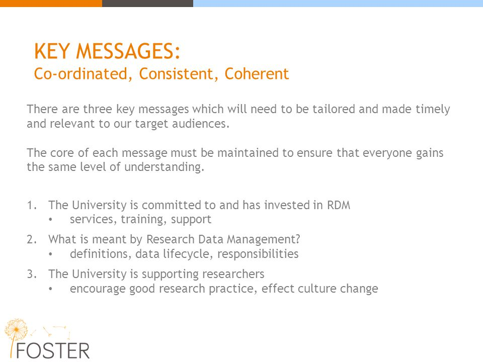 KEY MESSAGES: Co-ordinated, Consistent, Coherent There are three key messages which will need to be tailored and made timely and relevant to our targe