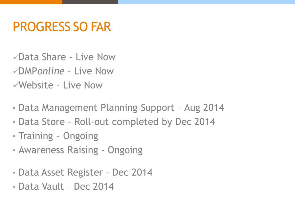 PROGRESS SO FAR Data Share – Live Now DMPonline – Live Now Website – Live Now Data Management Planning Support – Aug 2014 Data Store – Roll-out completed by Dec 2014 Training – Ongoing Awareness Raising - Ongoing Data Asset Register – Dec 2014 Data Vault – Dec 2014