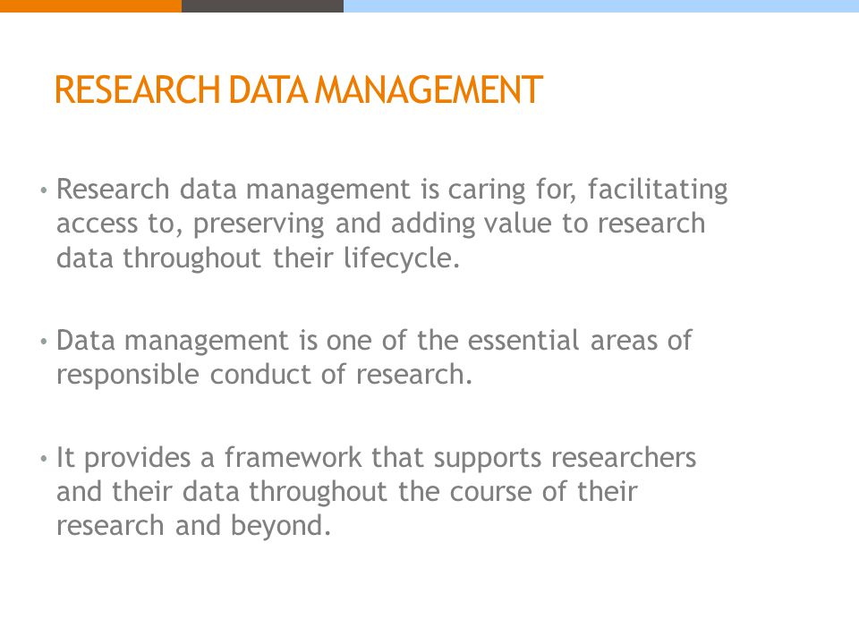 RESEARCH DATA MANAGEMENT Research data management is caring for, facilitating access to, preserving and adding value to research data throughout their