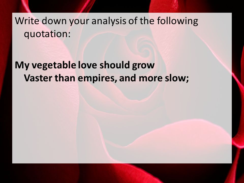 Write down your analysis of the following quotation: My vegetable love should grow Vaster than empires, and more slow;