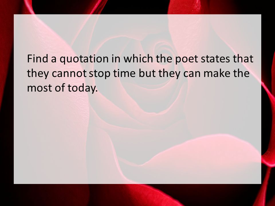 Find a quotation in which the poet states that they cannot stop time but they can make the most of today.