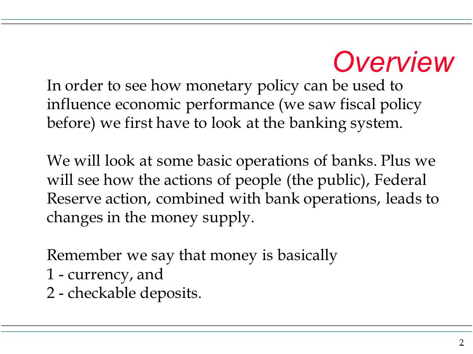 2 Overview In order to see how monetary policy can be used to influence economic performance (we saw fiscal policy before) we first have to look at the banking system.