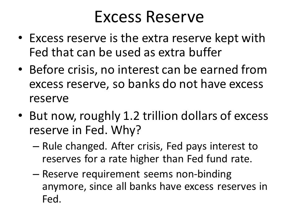 Excess Reserve Excess reserve is the extra reserve kept with Fed that can be used as extra buffer Before crisis, no interest can be earned from excess reserve, so banks do not have excess reserve But now, roughly 1.2 trillion dollars of excess reserve in Fed.