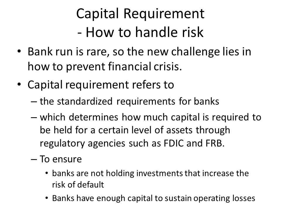 Capital Requirement - How to handle risk Bank run is rare, so the new challenge lies in how to prevent financial crisis.