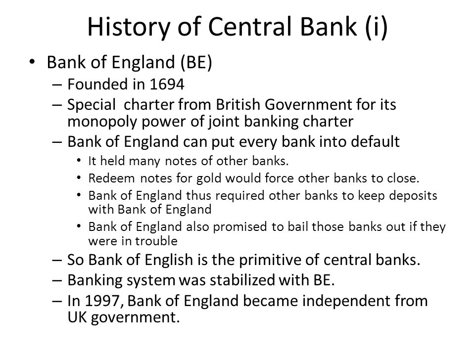 History of Central Bank (i) Bank of England (BE) – Founded in 1694 – Special charter from British Government for its monopoly power of joint banking charter – Bank of England can put every bank into default It held many notes of other banks.