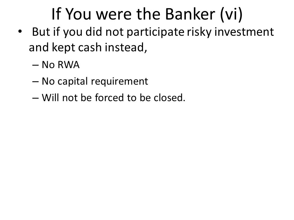 If You were the Banker (vi) But if you did not participate risky investment and kept cash instead, – No RWA – No capital requirement – Will not be forced to be closed.