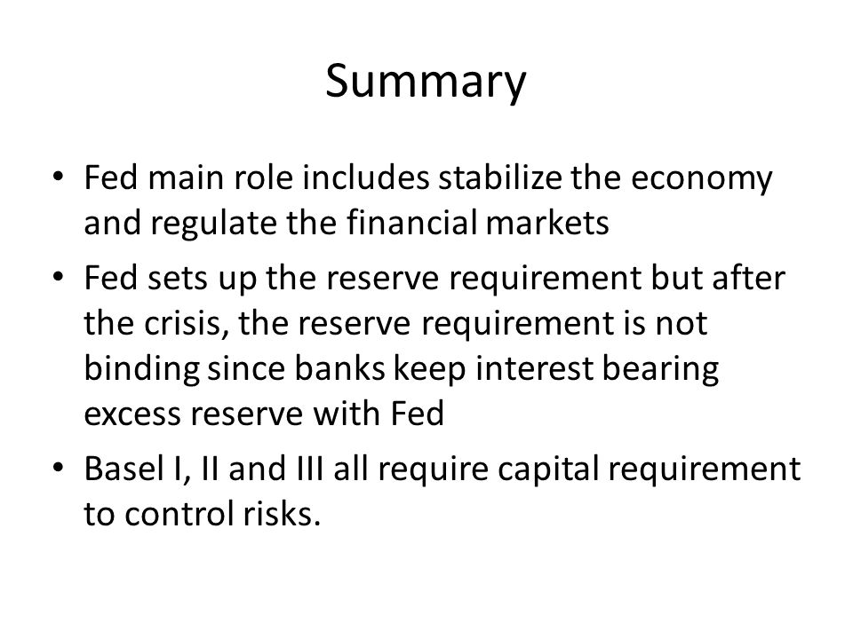 Summary Fed main role includes stabilize the economy and regulate the financial markets Fed sets up the reserve requirement but after the crisis, the reserve requirement is not binding since banks keep interest bearing excess reserve with Fed Basel I, II and III all require capital requirement to control risks.