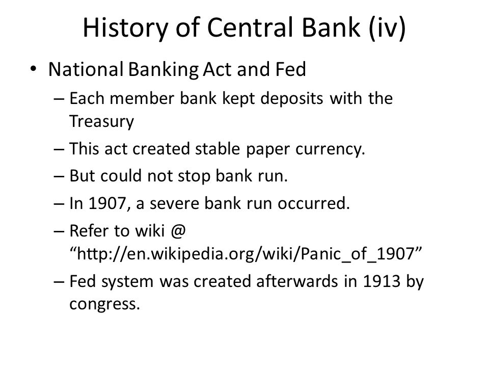 History of Central Bank (iv) National Banking Act and Fed – Each member bank kept deposits with the Treasury – This act created stable paper currency.